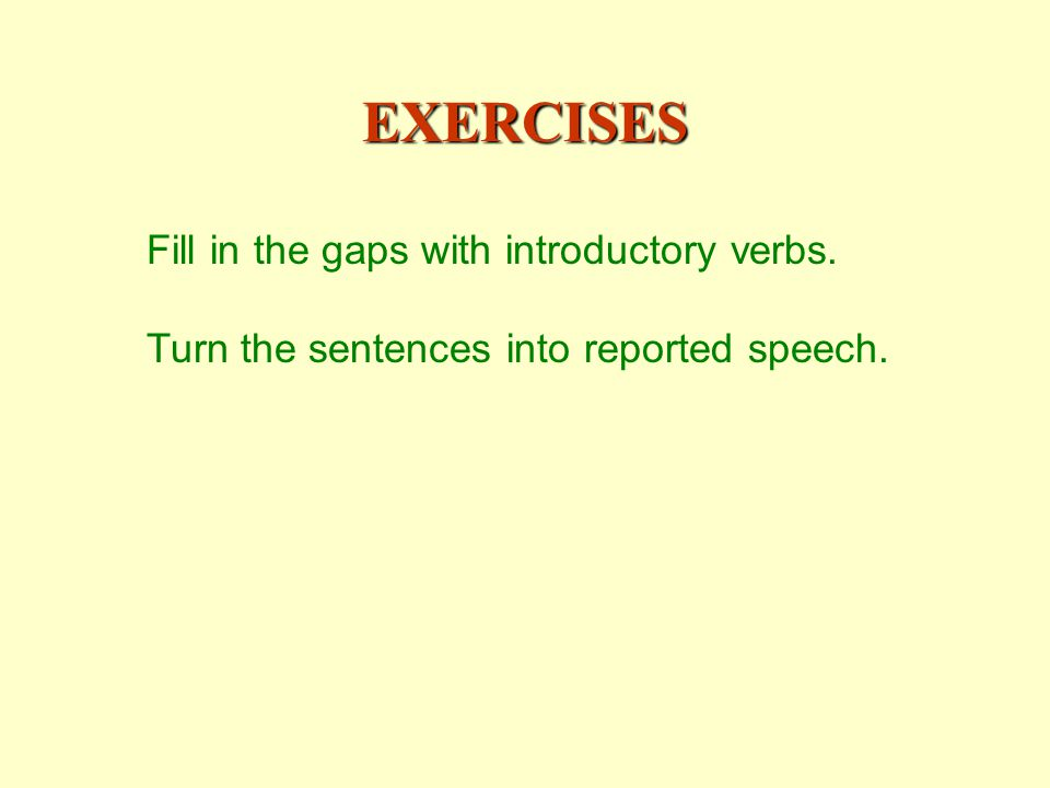 EXERCISES Fill in the gaps with introductory verbs. Turn the sentences into reported speech.