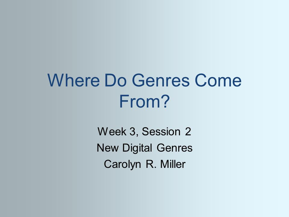 Where Do Genres Come From? Week 3, Session 2 New Digital Genres Carolyn R. Miller
