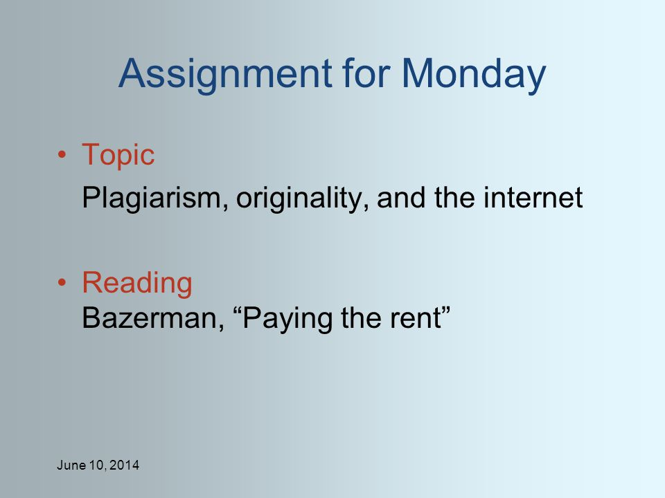 June 10, 2014 Assignment for Monday Topic Plagiarism, originality, and the internet Reading Bazerman, Paying the rent