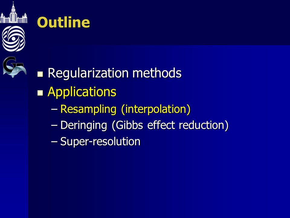 Outline Regularization methods Regularization methods Applications Applications –Resampling (interpolation) –Deringing (Gibbs effect reduction) –Super