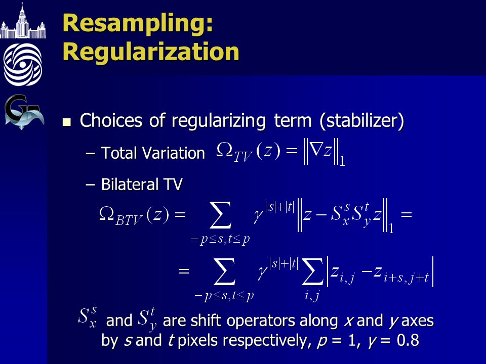 Resampling: Regularization Choices of regularizing term (stabilizer) Choices of regularizing term (stabilizer) –Total Variation –Bilateral TV and are shift operators along x and y axes by s and t pixels respectively, p = 1, γ = 0.8