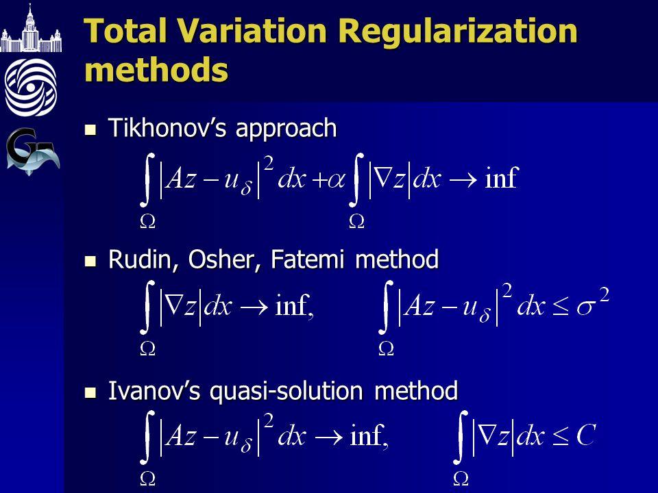 Total Variation Regularization methods Tikhonovs approach Tikhonovs approach Rudin, Osher, Fatemi method Rudin, Osher, Fatemi method Ivanovs quasi-sol