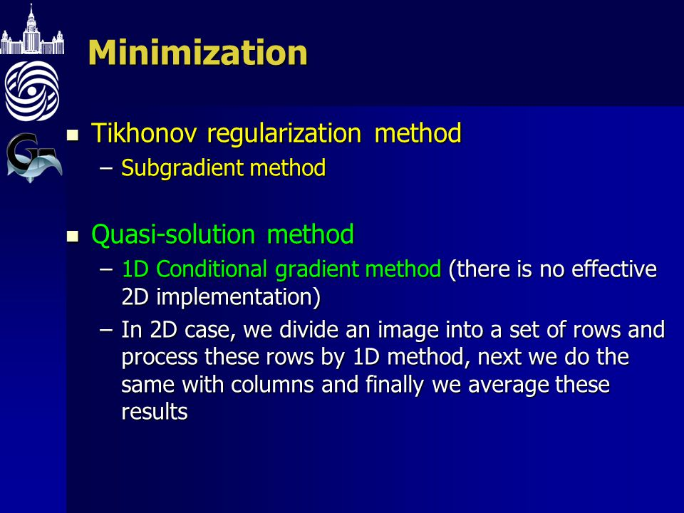 Minimization Tikhonov regularization method Tikhonov regularization method –Subgradient method Quasi-solution method Quasi-solution method –1D Conditional gradient method (there is no effective 2D implementation) –In 2D case, we divide an image into a set of rows and process these rows by 1D method, next we do the same with columns and finally we average these results