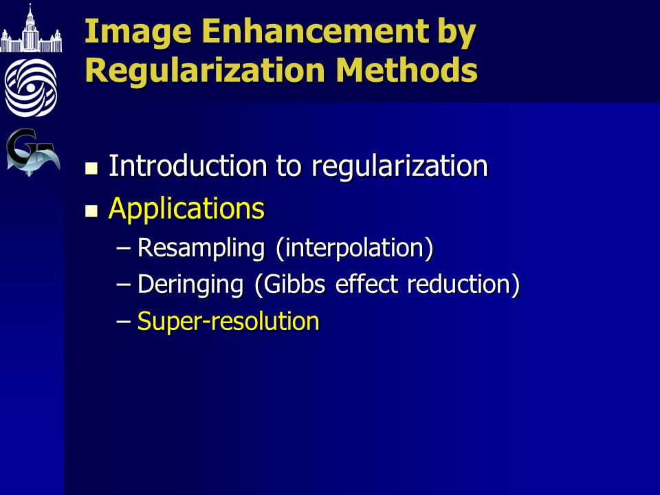 Image Enhancement by Regularization Methods Introduction to regularization Introduction to regularization Applications Applications –Resampling (interpolation) –Deringing (Gibbs effect reduction) –Super-resolution