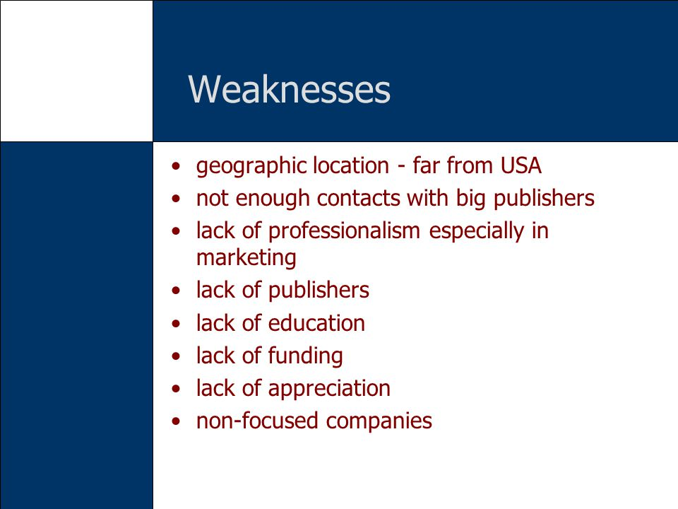 Weaknesses geographic location - far from USA not enough contacts with big publishers lack of professionalism especially in marketing lack of publishe