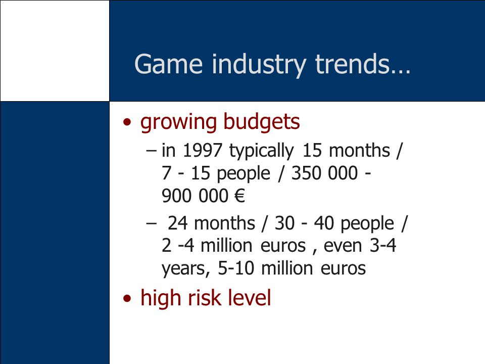 Game industry trends… growing budgets –in 1997 typically 15 months / 7 - 15 people / 350 000 - 900 000 – 24 months / 30 - 40 people / 2 -4 million euros, even 3-4 years, 5-10 million euros high risk level