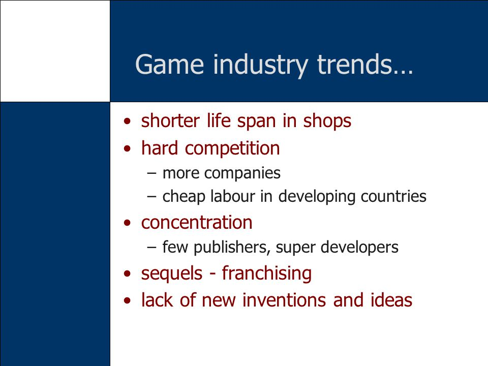 Game industry trends… shorter life span in shops hard competition –more companies –cheap labour in developing countries concentration –few publishers, super developers sequels - franchising lack of new inventions and ideas