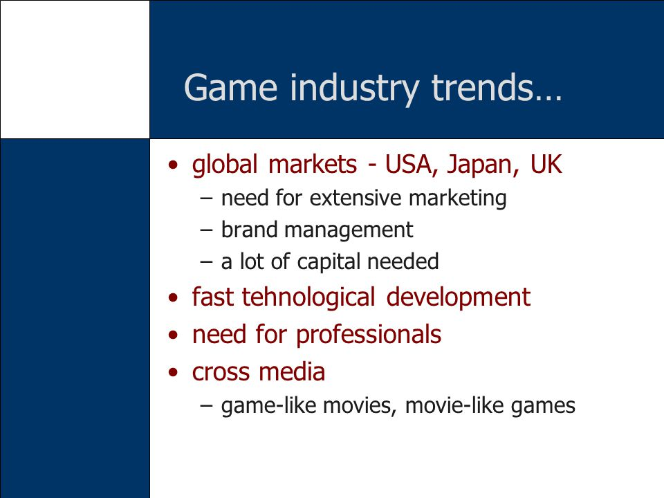 Game industry trends… global markets - USA, Japan, UK –need for extensive marketing –brand management –a lot of capital needed fast tehnological development need for professionals cross media –game-like movies, movie-like games