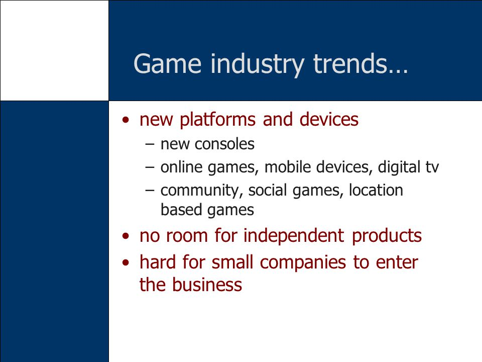 Game industry trends… new platforms and devices –new consoles –online games, mobile devices, digital tv –community, social games, location based games no room for independent products hard for small companies to enter the business