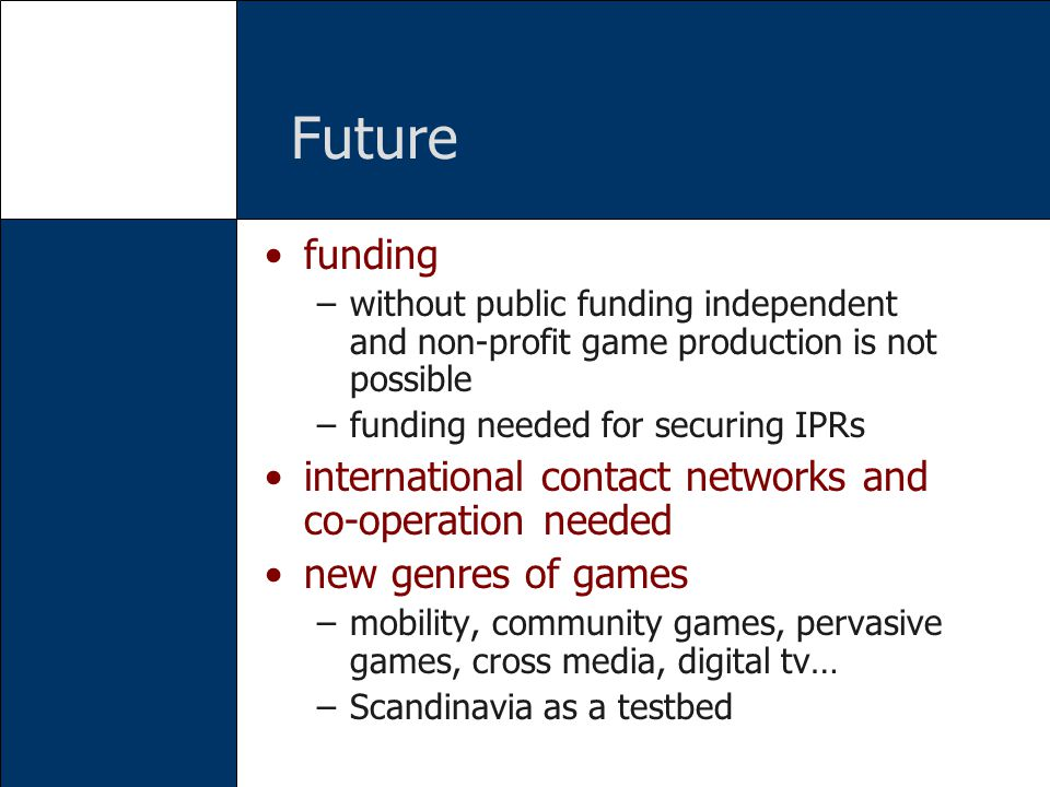 Future funding –without public funding independent and non-profit game production is not possible –funding needed for securing IPRs international cont