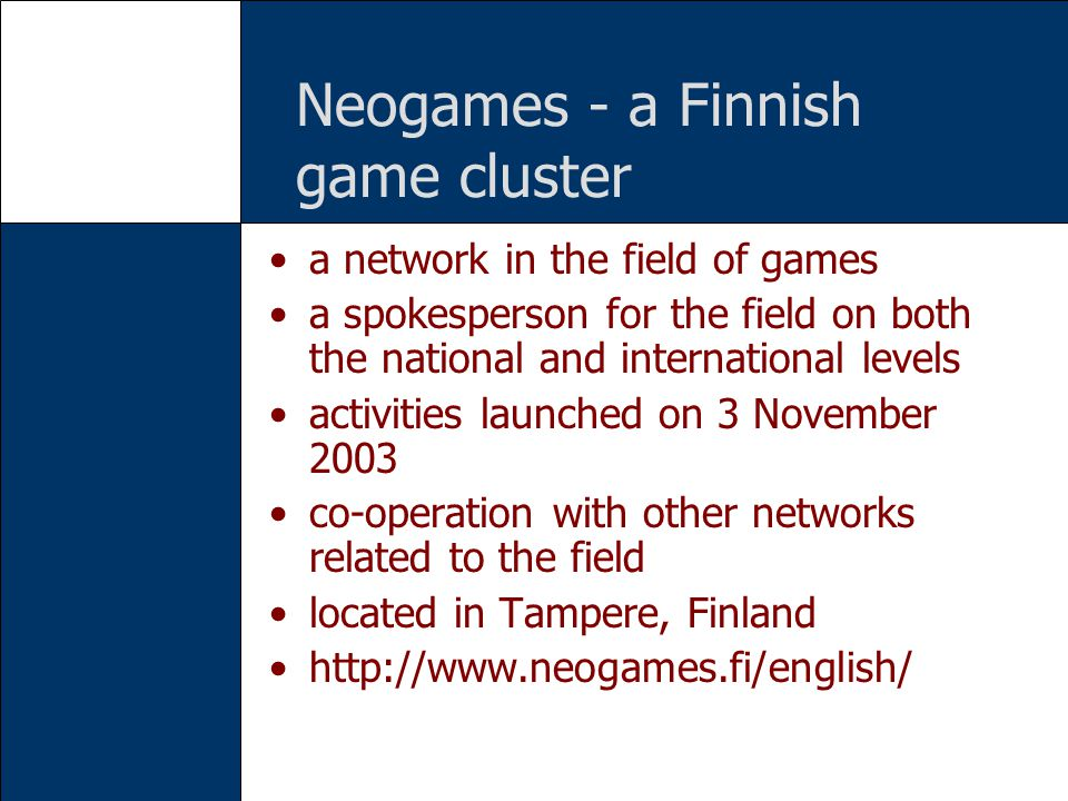 Neogames - a Finnish game cluster a network in the field of games a spokesperson for the field on both the national and international levels activities launched on 3 November 2003 co-operation with other networks related to the field located in Tampere, Finland http://www.neogames.fi/english/