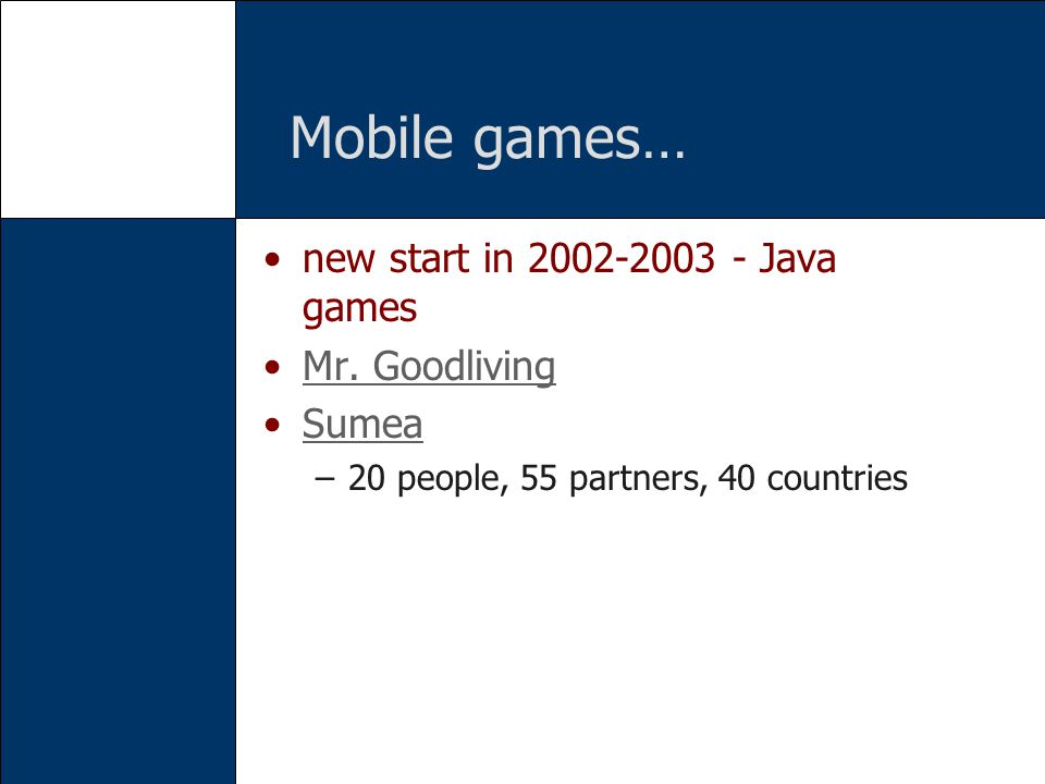 Mobile games… new start in 2002-2003 - Java games Mr. Goodliving Sumea –20 people, 55 partners, 40 countries