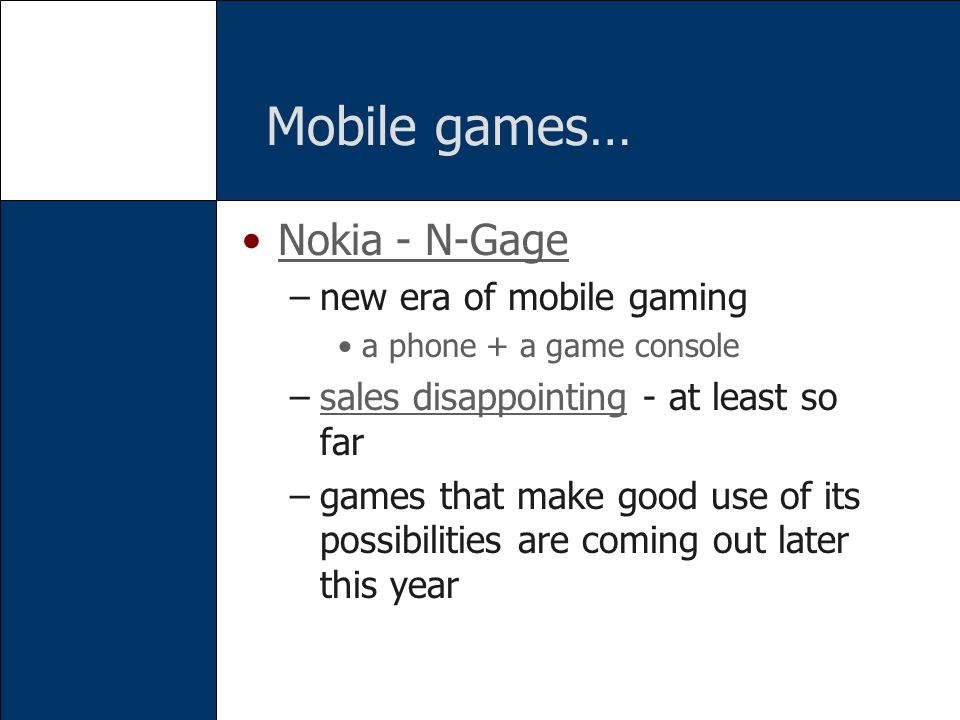 Mobile games… Nokia - N-Gage –new era of mobile gaming a phone + a game console –sales disappointing - at least so farsales disappointing –games that make good use of its possibilities are coming out later this year