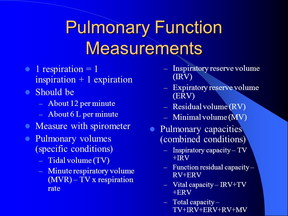 Pulmonary Function Measurements 1 respiration = 1 inspiration + 1 expiration Should be – About 12 per minute – About 6 L per minute Measure with spirometer Pulmonary volumes (specific conditions) – Tidal volume (TV) – Minute respiratory volume (MVR) – TV x respiration rate – Inspiratory reserve volume (IRV) – Expiratory reserve volume (ERV) – Residual volume (RV) – Minimal volume (MV) Pulmonary capacities (combined conditions) – Inspiratory capacity – TV +IRV – Function residual capacity – RV+ERV – Vital capacity – IRV+TV +ERV – Total capacity – TV+IRV+ERV+RV+MV