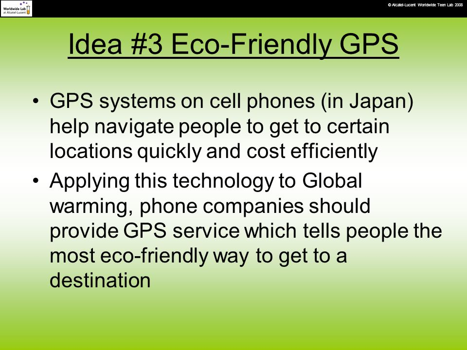 Idea #3 Eco-Friendly GPS GPS systems on cell phones (in Japan) help navigate people to get to certain locations quickly and cost efficiently Applying this technology to Global warming, phone companies should provide GPS service which tells people the most eco-friendly way to get to a destination