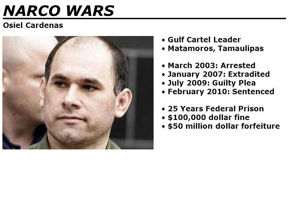NARCO WARS _______________________________ Osiel Cardenas Gulf Cartel Leader Matamoros, Tamaulipas March 2003: Arrested January 2007: Extradited July 2009: Guilty Plea February 2010: Sentenced 25 Years Federal Prison $100,000 dollar fine $50 million dollar forfeiture