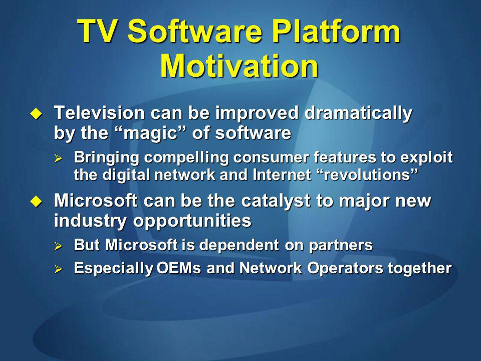 TV Software Platform Motivation Television can be improved dramatically by the magic of software Television can be improved dramatically by the magic of software Bringing compelling consumer features to exploit the digital network and Internet revolutions Bringing compelling consumer features to exploit the digital network and Internet revolutions Microsoft can be the catalyst to major new industry opportunities Microsoft can be the catalyst to major new industry opportunities But Microsoft is dependent on partners But Microsoft is dependent on partners Especially OEMs and Network Operators together Especially OEMs and Network Operators together