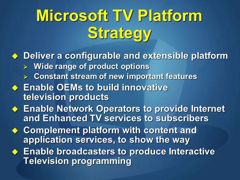 Microsoft TV Platform Strategy Deliver a configurable and extensible platform Deliver a configurable and extensible platform Wide range of product options Wide range of product options Constant stream of new important features Constant stream of new important features Enable OEMs to build innovative television products Enable OEMs to build innovative television products Enable Network Operators to provide Internet and Enhanced TV services to subscribers Enable Network Operators to provide Internet and Enhanced TV services to subscribers Complement platform with content and application services, to show the way Complement platform with content and application services, to show the way Enable broadcasters to produce Interactive Television programming Enable broadcasters to produce Interactive Television programming
