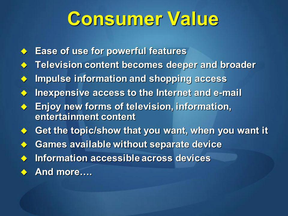Consumer Value Ease of use for powerful features Ease of use for powerful features Television content becomes deeper and broader Television content becomes deeper and broader Impulse information and shopping access Impulse information and shopping access Inexpensive access to the Internet and e-mail Inexpensive access to the Internet and e-mail Enjoy new forms of television, information, entertainment content Enjoy new forms of television, information, entertainment content Get the topic/show that you want, when you want it Get the topic/show that you want, when you want it Games available without separate device Games available without separate device Information accessible across devices Information accessible across devices And more….
