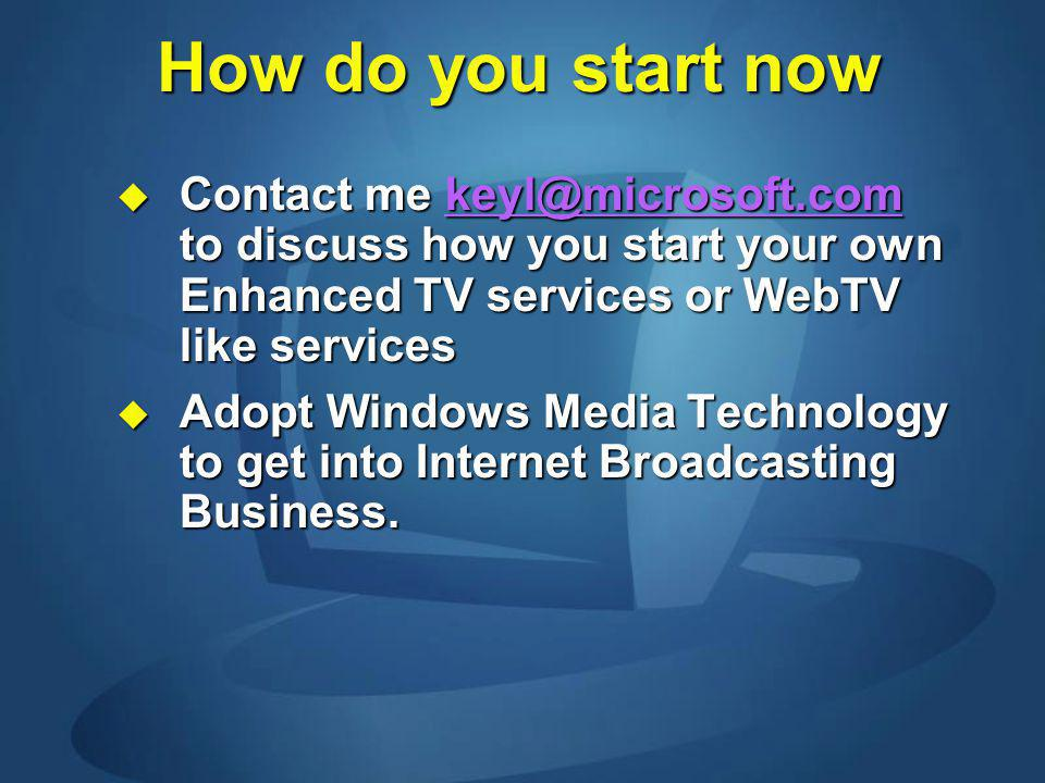 How do you start now Contact me keyl@microsoft.com to discuss how you start your own Enhanced TV services or WebTV like services Contact me keyl@micro