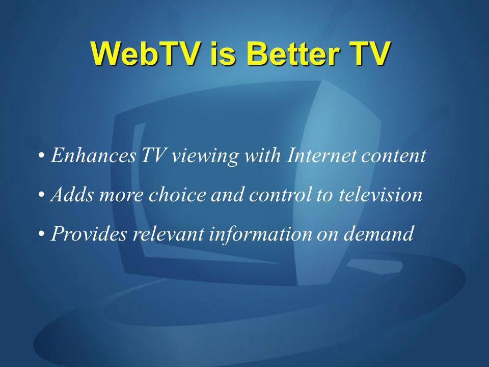 WebTV is Better TV Enhances TV viewing with Internet content Adds more choice and control to television Provides relevant information on demand