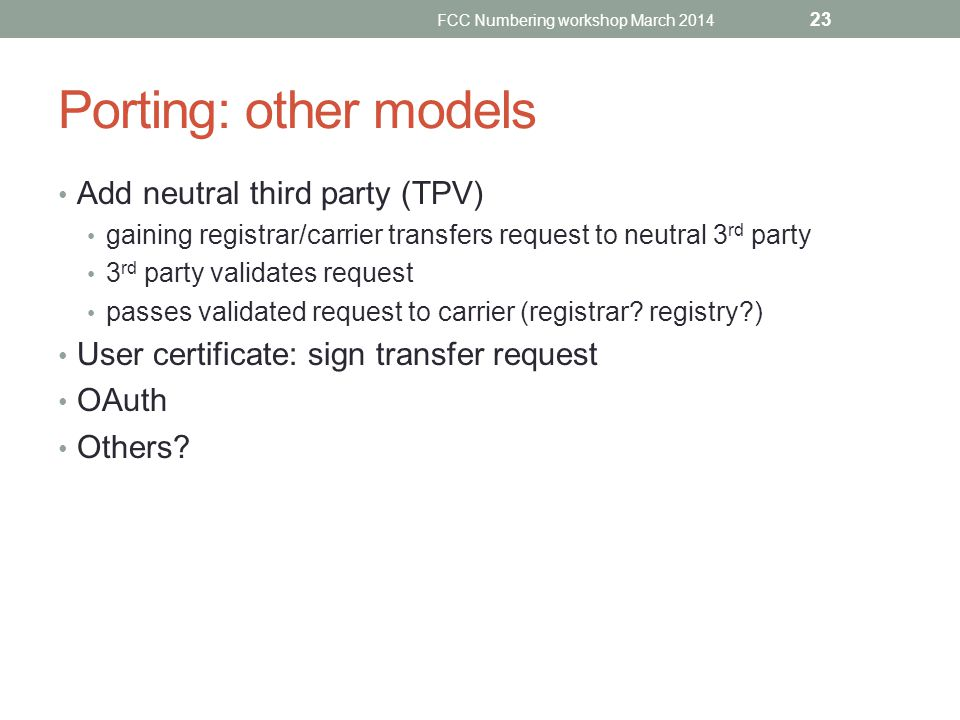 Porting: other models Add neutral third party (TPV) gaining registrar/carrier transfers request to neutral 3 rd party 3 rd party validates request pas