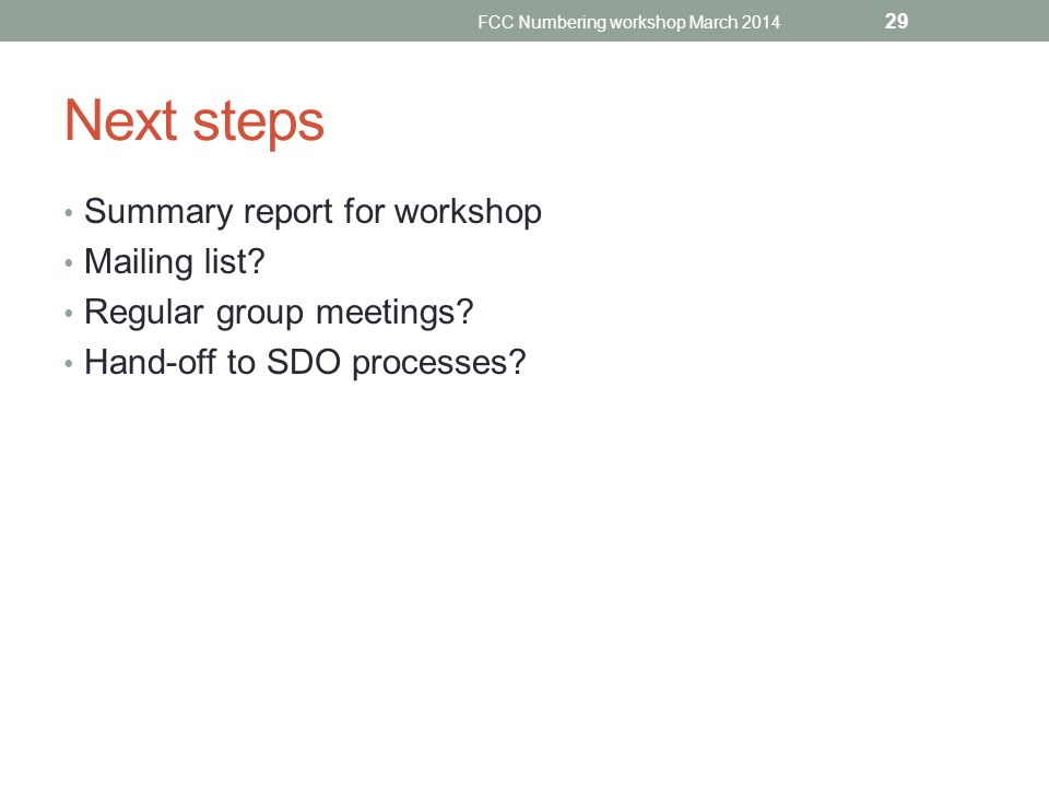 Next steps Summary report for workshop Mailing list? Regular group meetings? Hand-off to SDO processes? FCC Numbering workshop March 2014 29