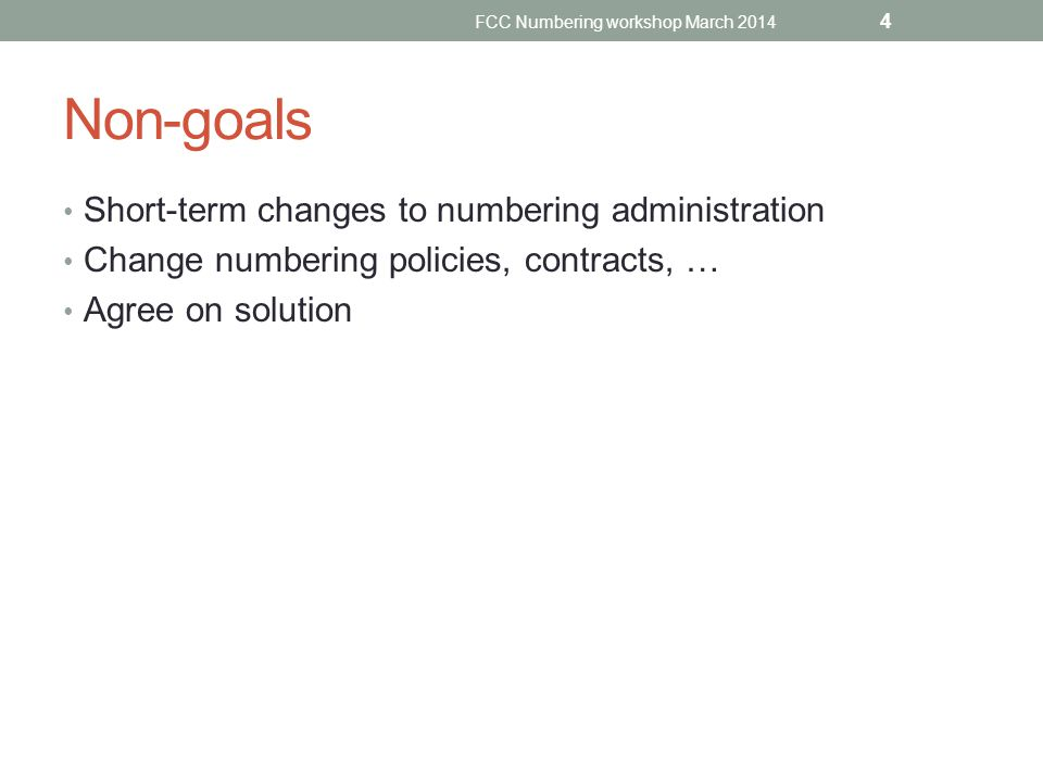 Non-goals Short-term changes to numbering administration Change numbering policies, contracts, … Agree on solution FCC Numbering workshop March 2014 4