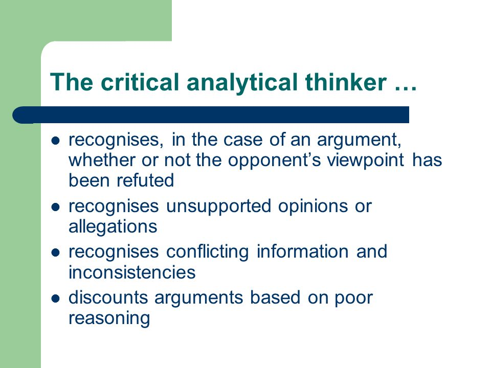 The critical analytical thinker … recognises, in the case of an argument, whether or not the opponents viewpoint has been refuted recognises unsupported opinions or allegations recognises conflicting information and inconsistencies discounts arguments based on poor reasoning