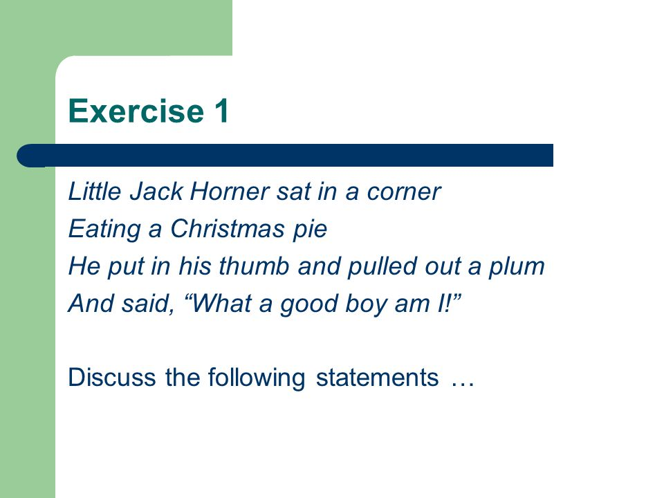 Exercise 1 Little Jack Horner sat in a corner Eating a Christmas pie He put in his thumb and pulled out a plum And said, What a good boy am I.