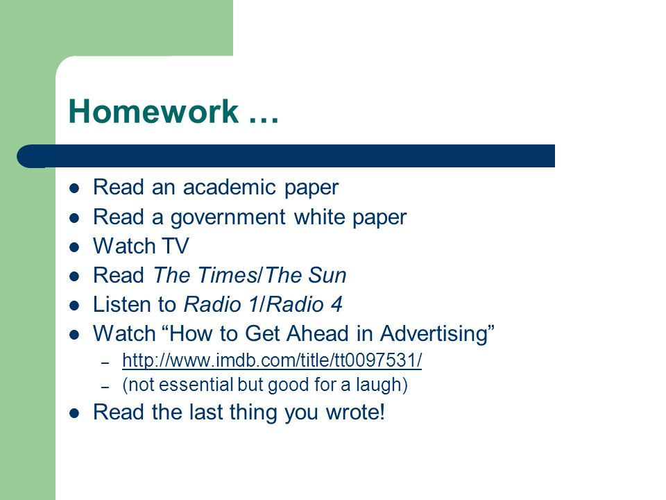 Homework … Read an academic paper Read a government white paper Watch TV Read The Times/The Sun Listen to Radio 1/Radio 4 Watch How to Get Ahead in Advertising – http://www.imdb.com/title/tt0097531/ http://www.imdb.com/title/tt0097531/ – (not essential but good for a laugh) Read the last thing you wrote!