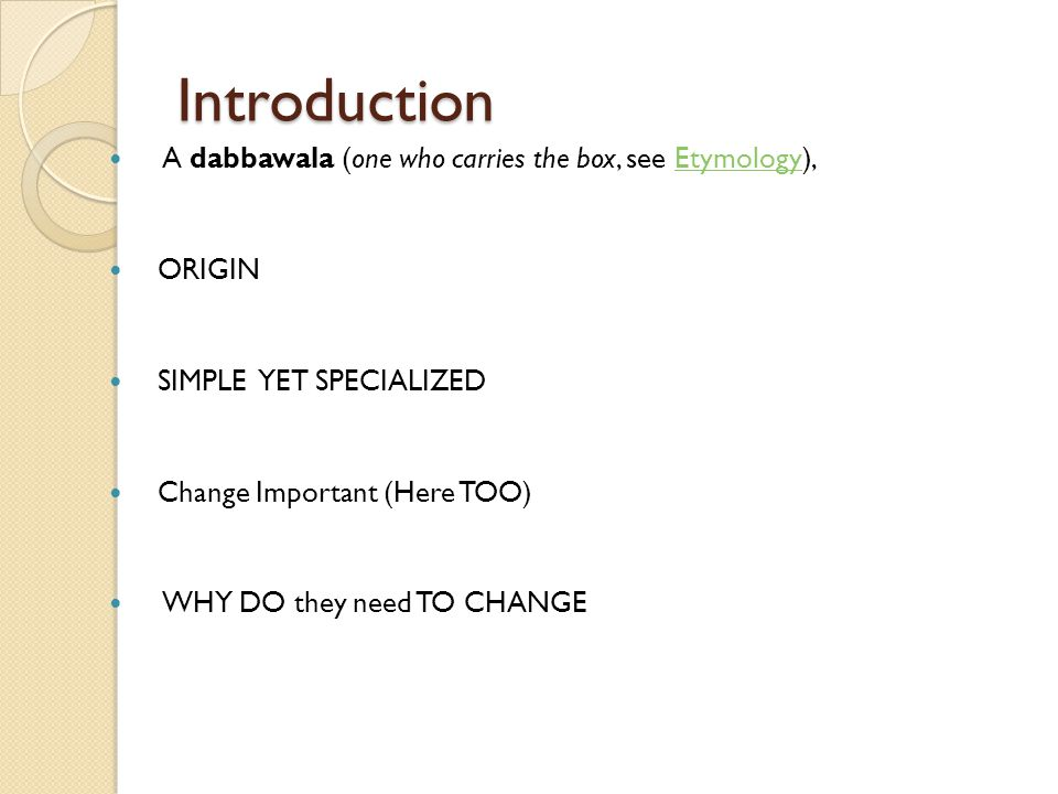 Introduction A dabbawala (one who carries the box, see Etymology),Etymology ORIGIN SIMPLE YET SPECIALIZED Change Important (Here TOO) WHY DO they need