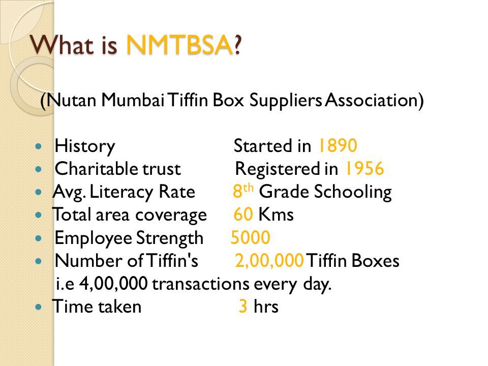 What is NMTBSA? (Nutan Mumbai Tiffin Box Suppliers Association) History Started in 1890 Charitable trust Registered in 1956 Avg. Literacy Rate 8 th Gr