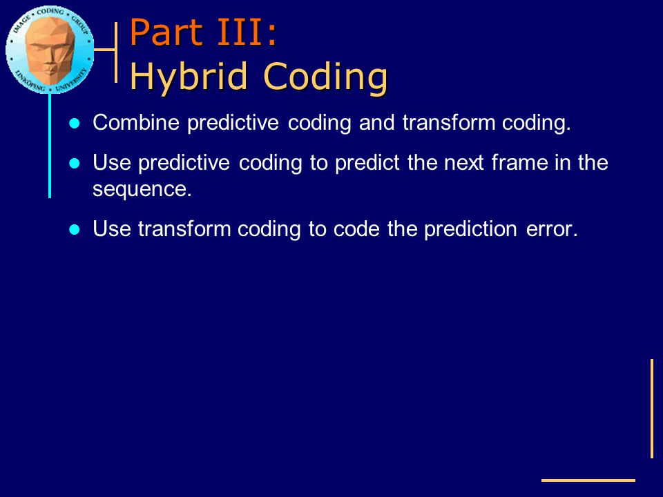 Part III: Hybrid Coding Combine predictive coding and transform coding. Use predictive coding to predict the next frame in the sequence. Use transform