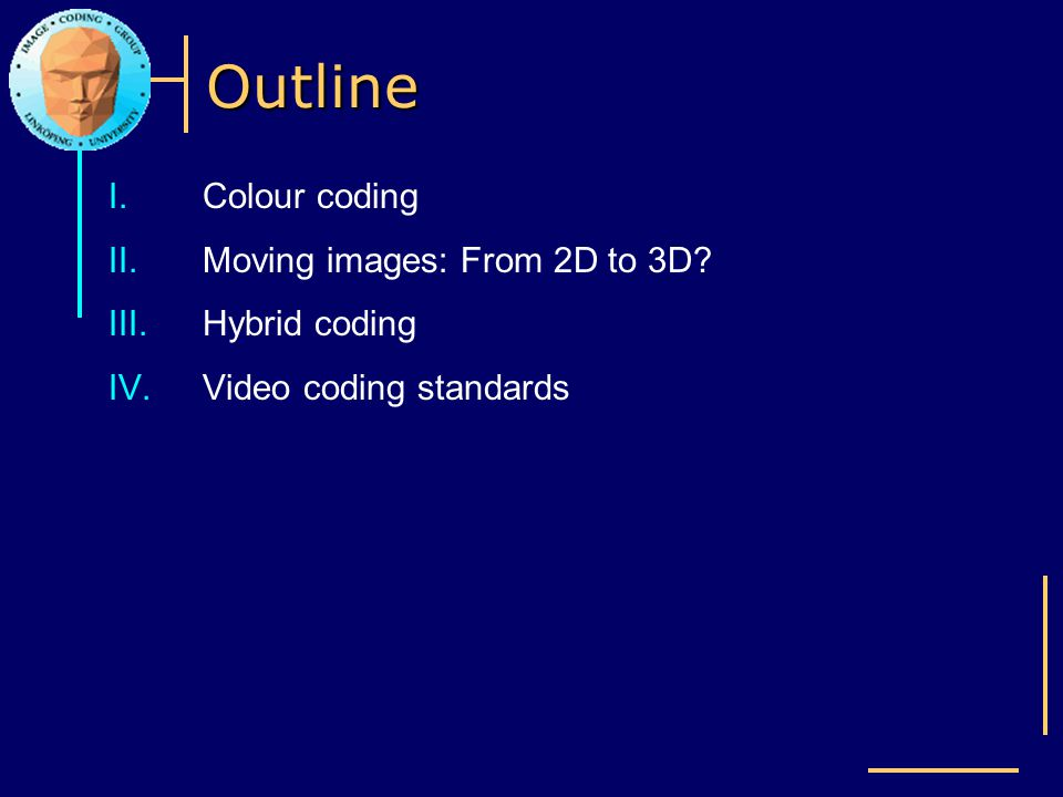 Outline I.Colour coding II.Moving images: From 2D to 3D? III.Hybrid coding IV.Video coding standards