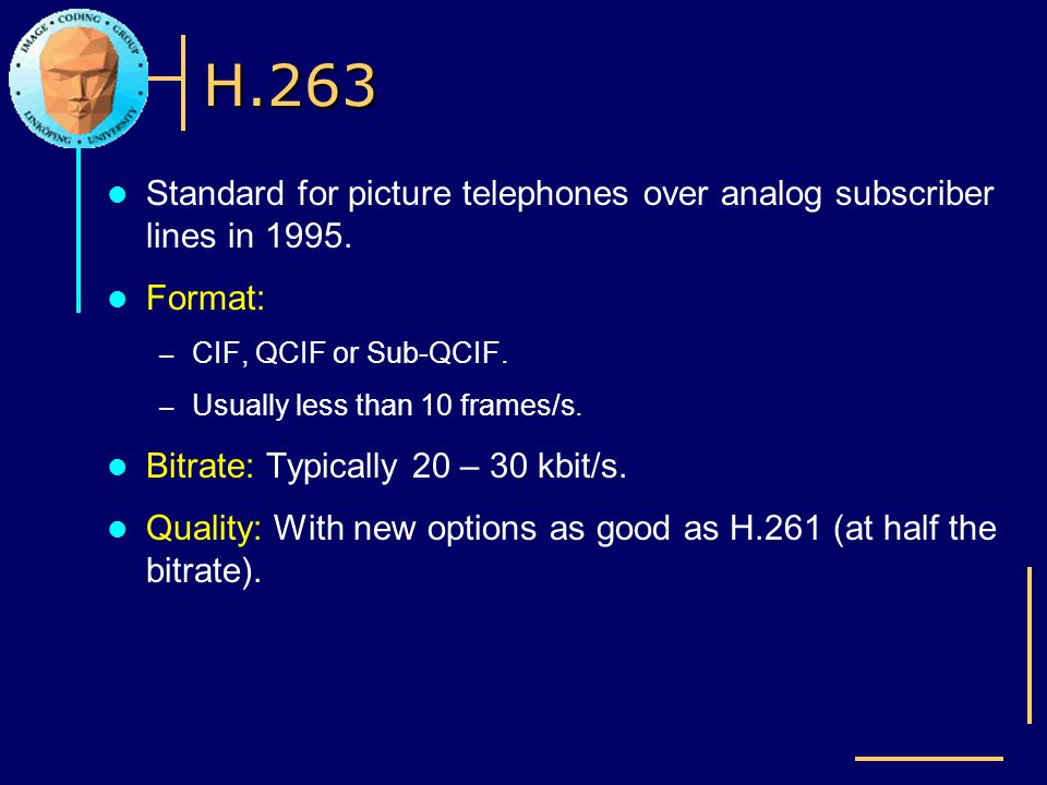 H.263 Standard for picture telephones over analog subscriber lines in 1995. Format: – CIF, QCIF or Sub-QCIF. – Usually less than 10 frames/s. Bitrate: