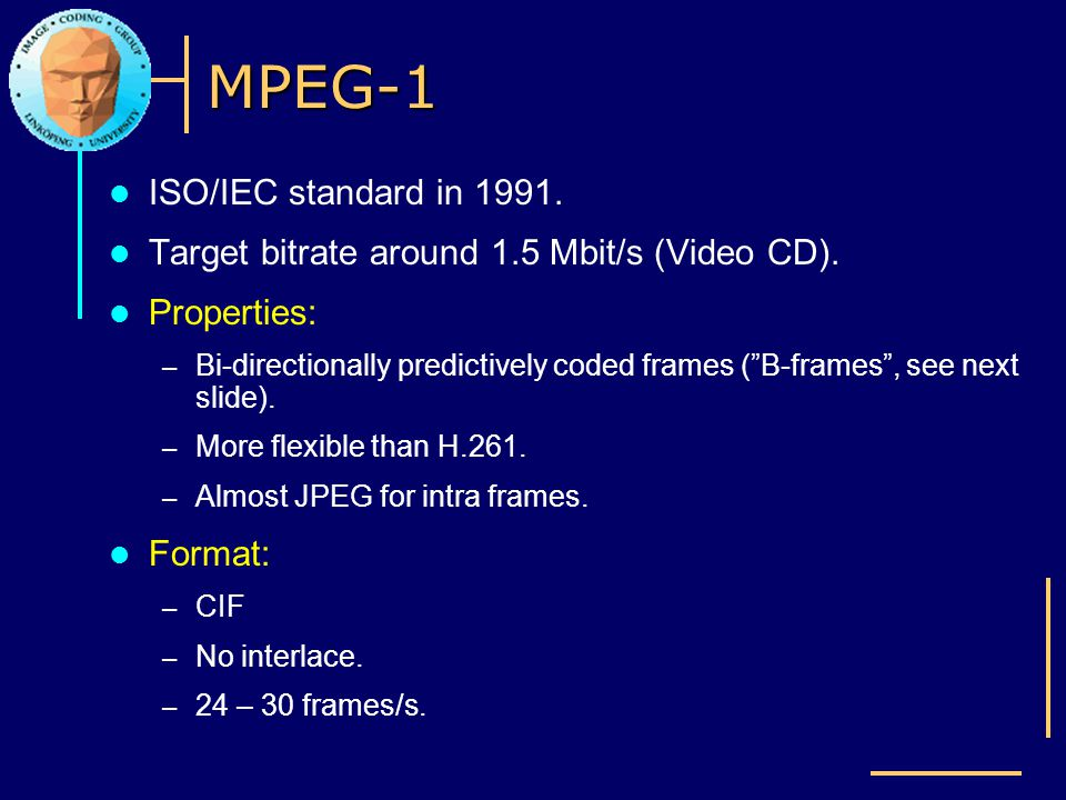 MPEG-1 ISO/IEC standard in 1991. Target bitrate around 1.5 Mbit/s (Video CD). Properties: – Bi-directionally predictively coded frames (B-frames, see