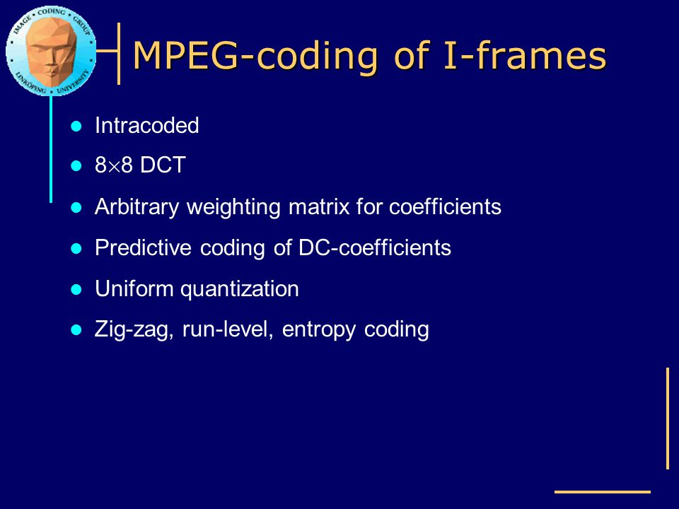 MPEG-coding of I-frames Intracoded 8 £ 8 DCT Arbitrary weighting matrix for coefficients Predictive coding of DC-coefficients Uniform quantization Zig