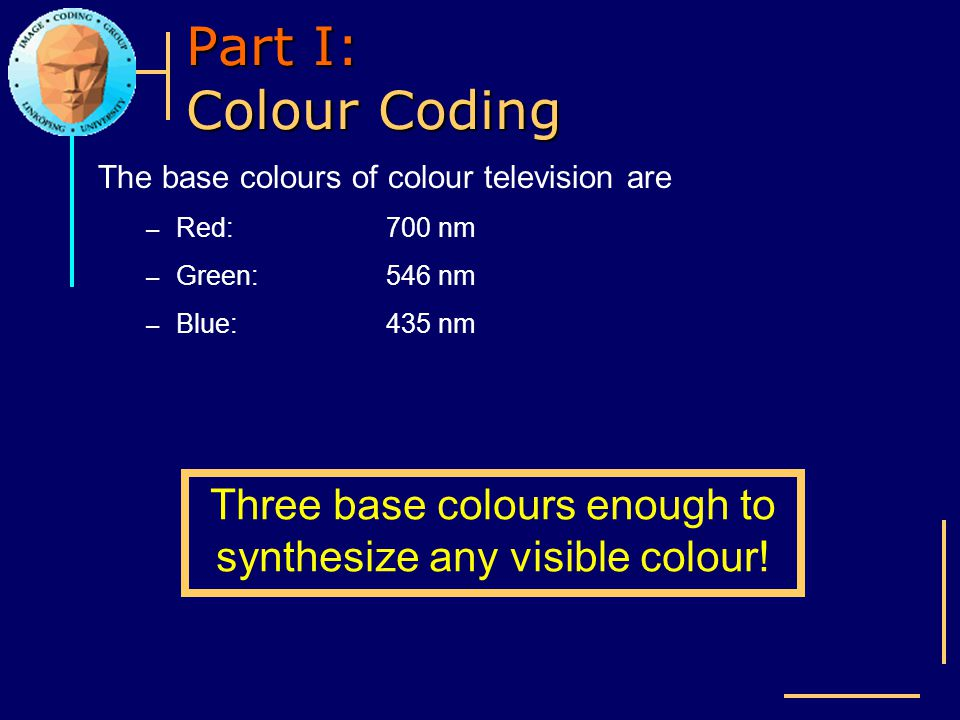 Part I: Colour Coding The base colours of colour television are – Red:700 nm – Green:546 nm – Blue:435 nm Three base colours enough to synthesize any