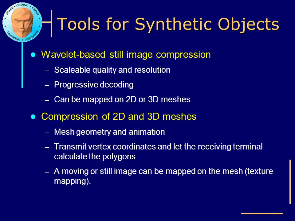 Tools for Synthetic Objects Wavelet-based still image compression – Scaleable quality and resolution – Progressive decoding – Can be mapped on 2D or 3