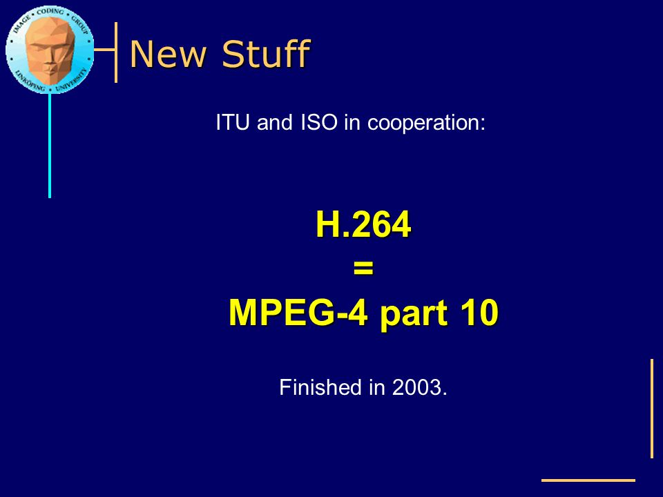 New Stuff ITU and ISO in cooperation: H.264 = MPEG-4 part 10 Finished in 2003.