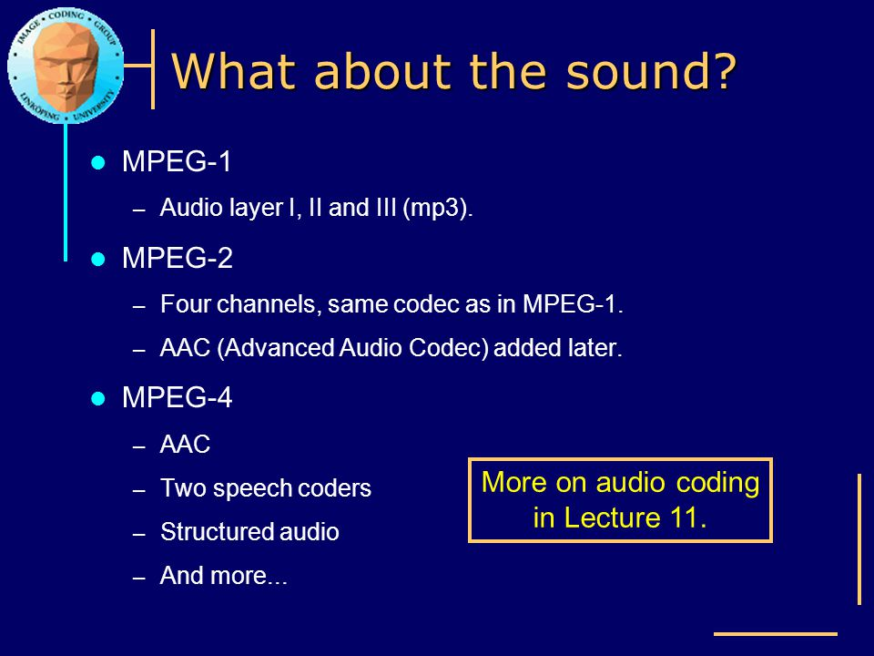 What about the sound? MPEG-1 – Audio layer I, II and III (mp3). MPEG-2 – Four channels, same codec as in MPEG-1. – AAC (Advanced Audio Codec) added la