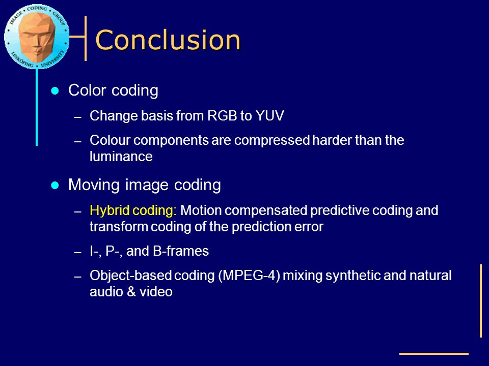 Conclusion Color coding – Change basis from RGB to YUV – Colour components are compressed harder than the luminance Moving image coding – Hybrid codin