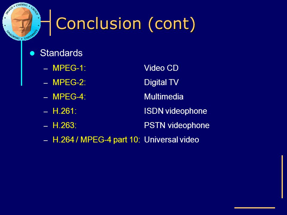 Conclusion (cont) Standards – MPEG-1: Video CD – MPEG-2: Digital TV – MPEG-4: Multimedia – H.261: ISDN videophone – H.263: PSTN videophone – H.264 / M