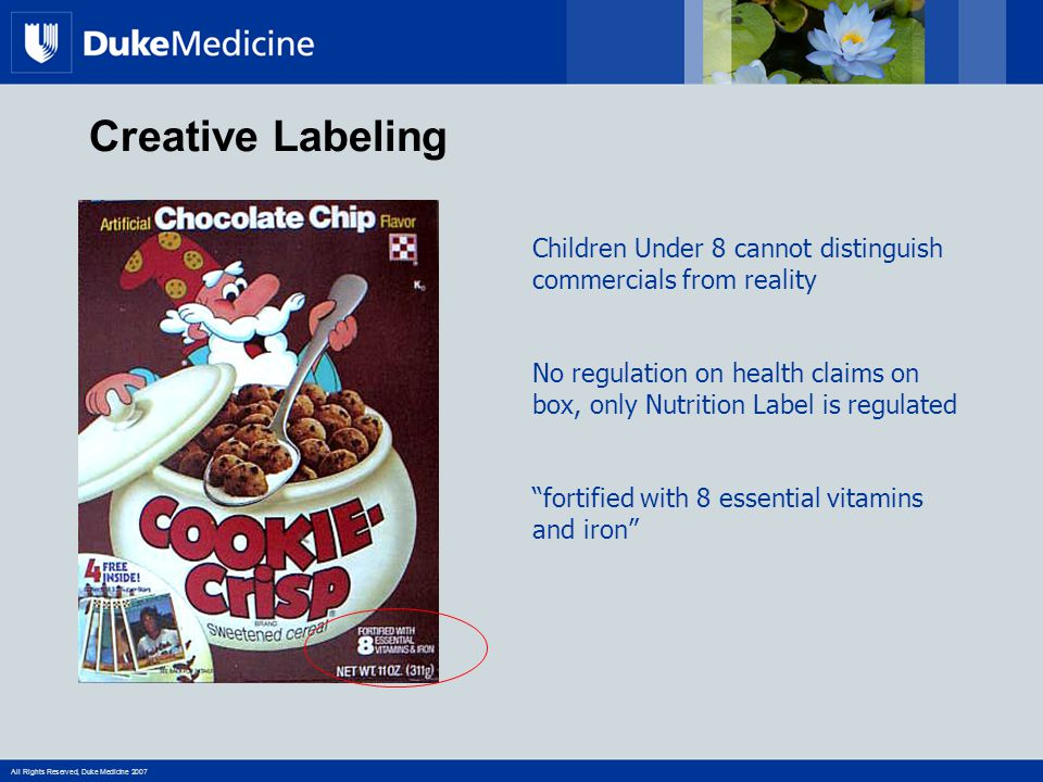All Rights Reserved, Duke Medicine 2007 Creative Labeling Children Under 8 cannot distinguish commercials from reality No regulation on health claims on box, only Nutrition Label is regulated fortified with 8 essential vitamins and iron