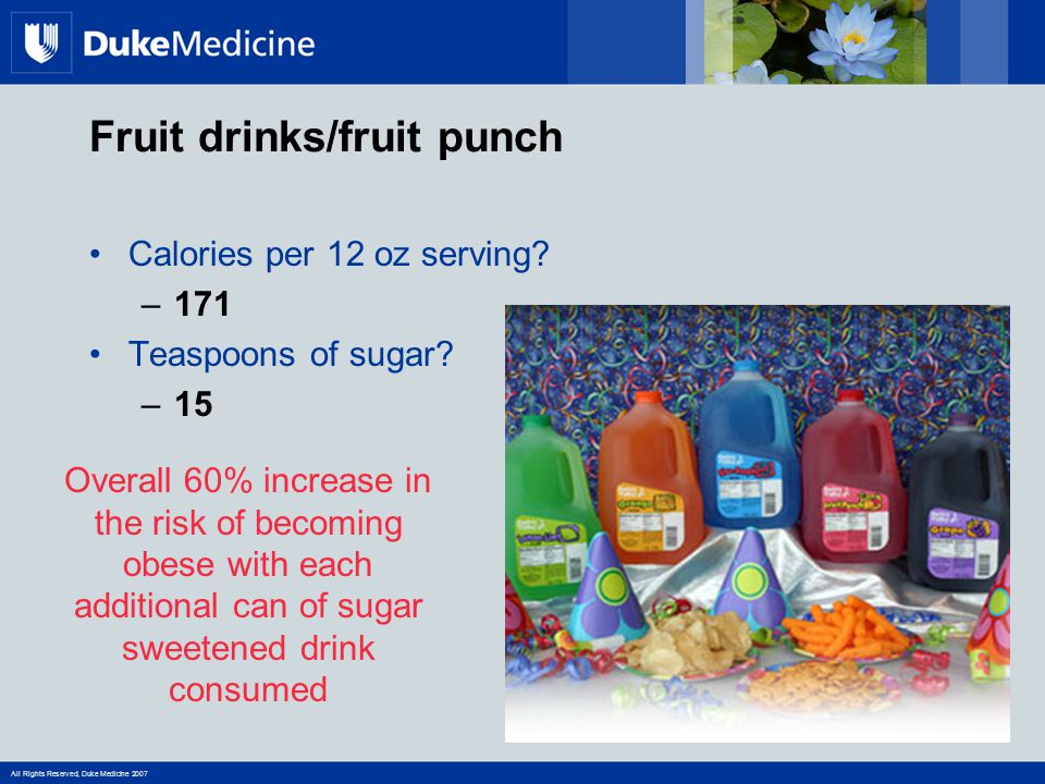 All Rights Reserved, Duke Medicine 2007 Fruit drinks/fruit punch Calories per 12 oz serving.