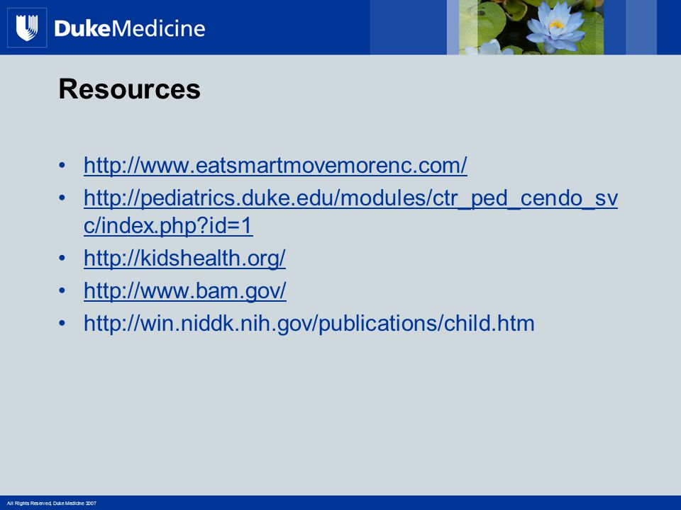 http://www.eatsmartmovemorenc.com/ http://pediatrics.duke.edu/modules/ctr_ped_cendo_sv c/index.php id=1http://pediatrics.duke.edu/modules/ctr_ped_cendo_sv c/index.php id=1 http://kidshealth.org/ http://www.bam.gov/ http://win.niddk.nih.gov/publications/child.htm Resources