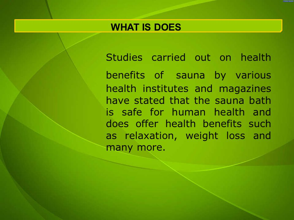 Studies carried out on health benefits of sauna by various health institutes and magazines have stated that the sauna bath is safe for human health and does offer health benefits such as relaxation, weight loss and many more.