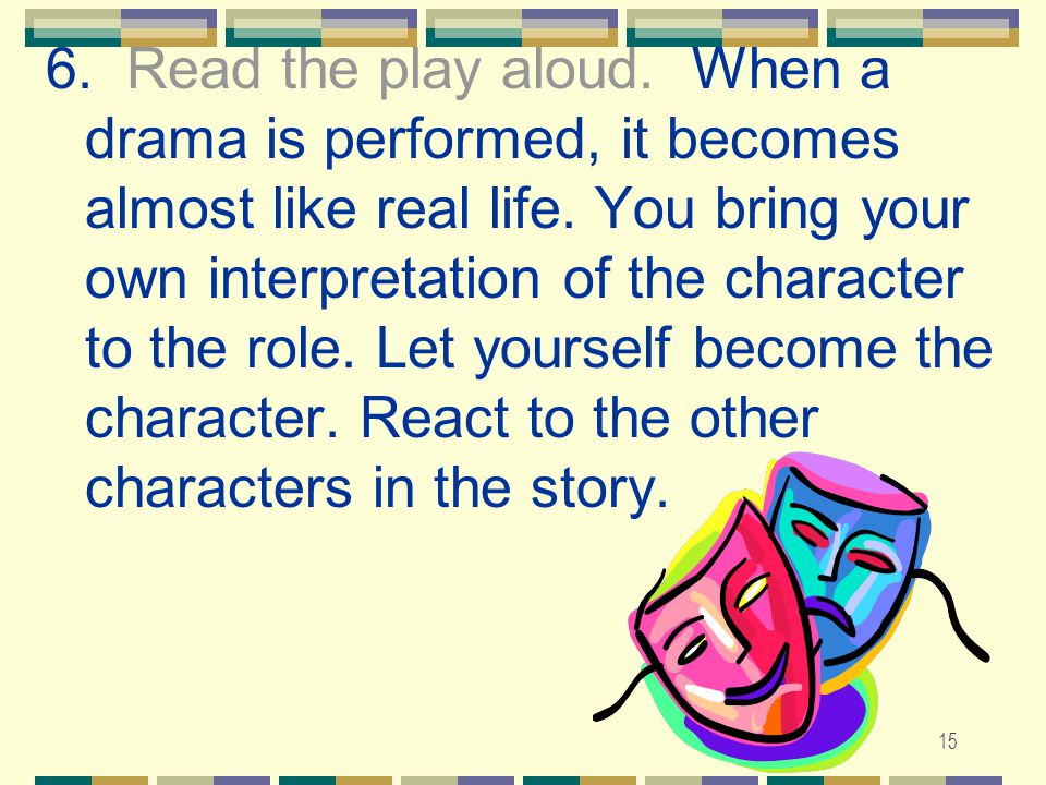 15 6.Read the play aloud. When a drama is performed, it becomes almost like real life.