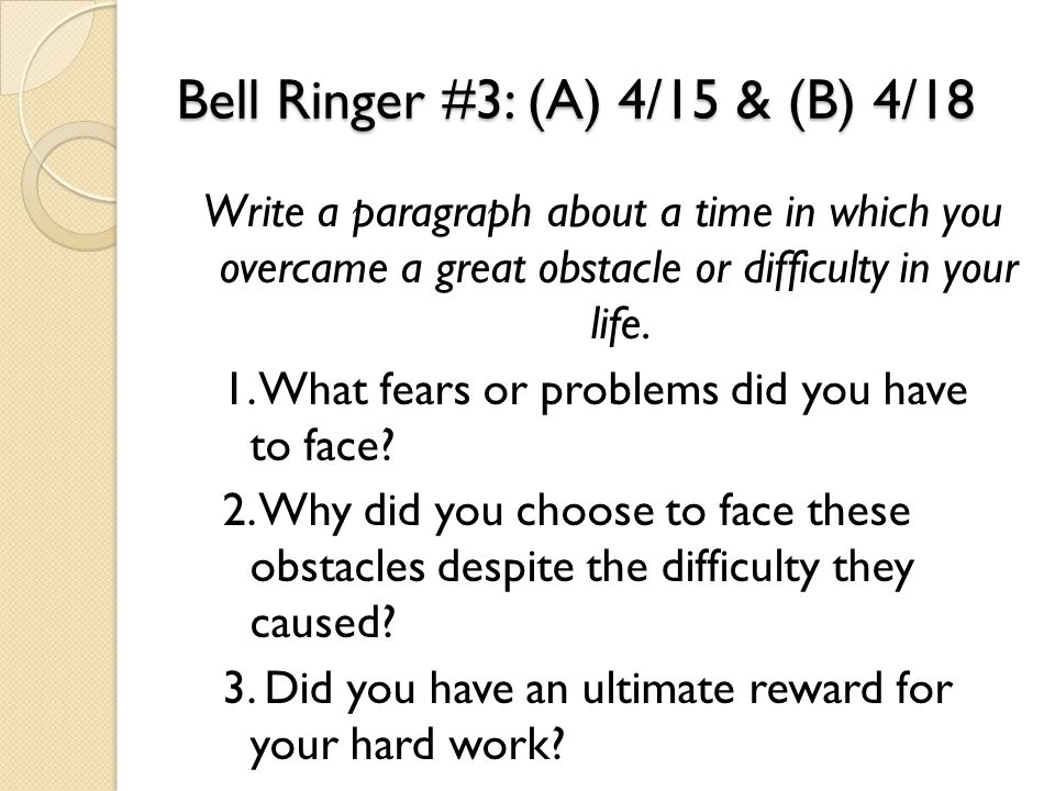 Bell Ringer #3: (A) 4/15 & (B) 4/18 Write a paragraph about a time in which you overcame a great obstacle or difficulty in your life. 1. What fears or